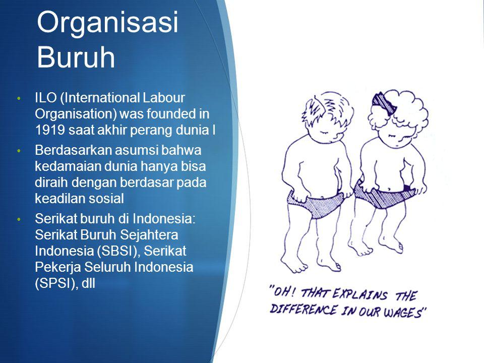 Organisasi Buruh ILO (International Labour Organisation) was founded in 1919 saat akhir perang dunia I Berdasarkan asumsi bahwa kedamaian dunia hanya bisa diraih dengan berdasar pada keadilan sosial Serikat buruh di Indonesia: Serikat Buruh Sejahtera Indonesia (SBSI), Serikat Pekerja Seluruh Indonesia (SPSI), dll