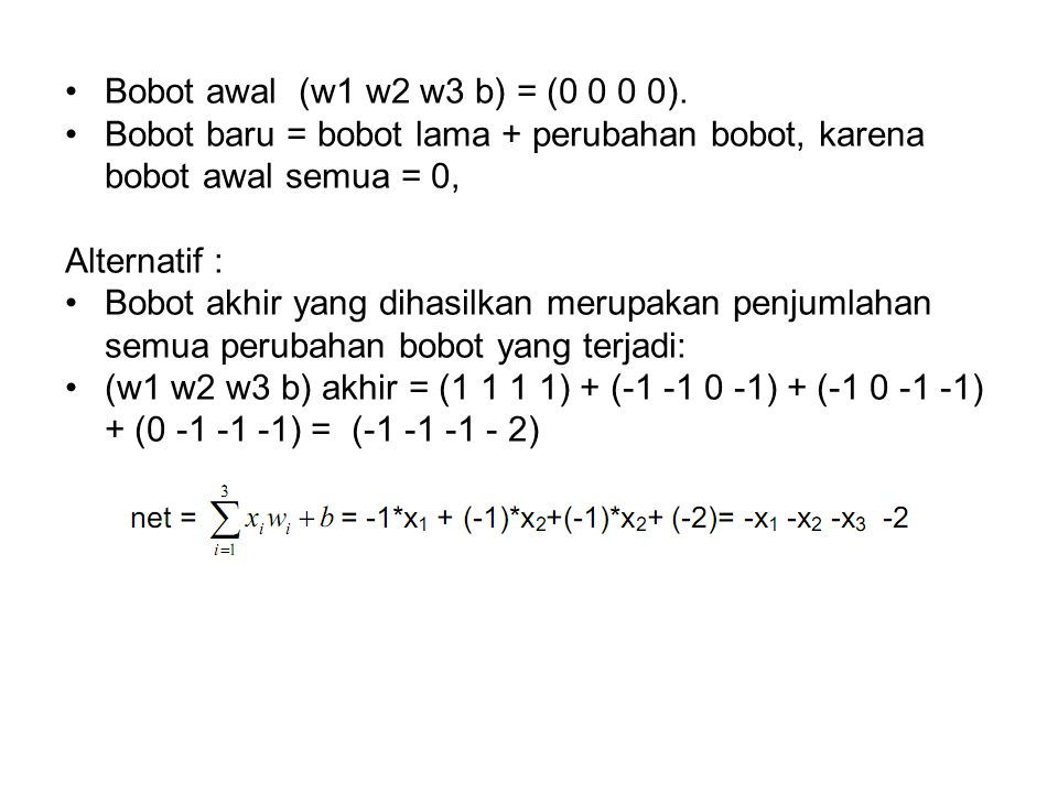 Bobot awal (w1 w2 w3 b) = (0 0 0 0). Bobot baru = bobot lama + perubahan bobot, karena bobot awal semua = 0, Alternatif : Bobot akhir yang dihasilkan