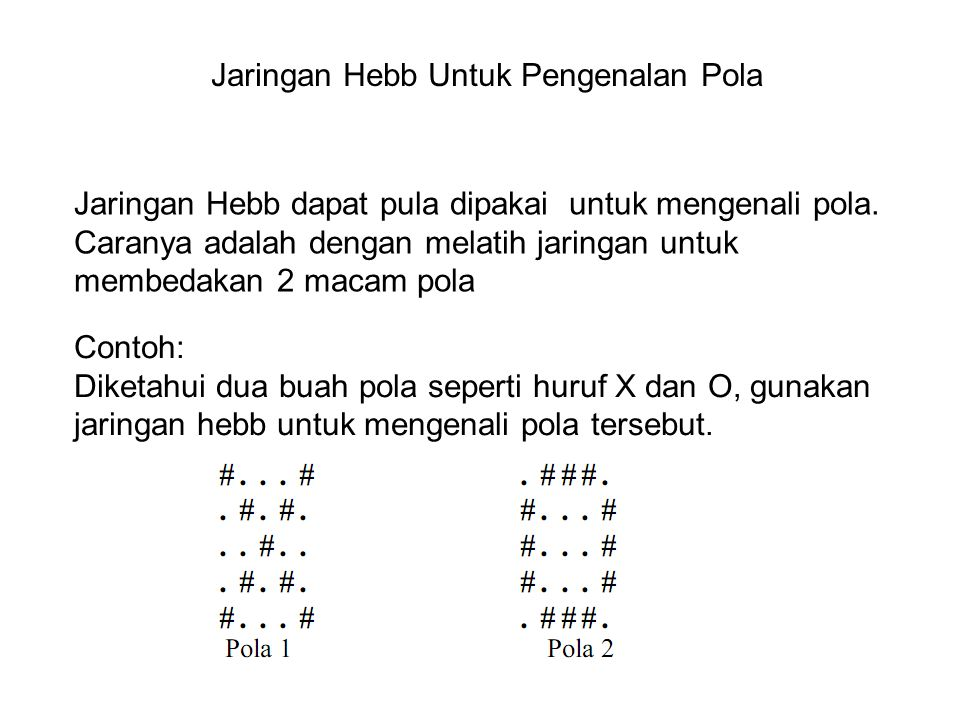 Jaringan Hebb Untuk Pengenalan Pola Jaringan Hebb dapat pula dipakai untuk mengenali pola. Caranya adalah dengan melatih jaringan untuk membedakan 2 m
