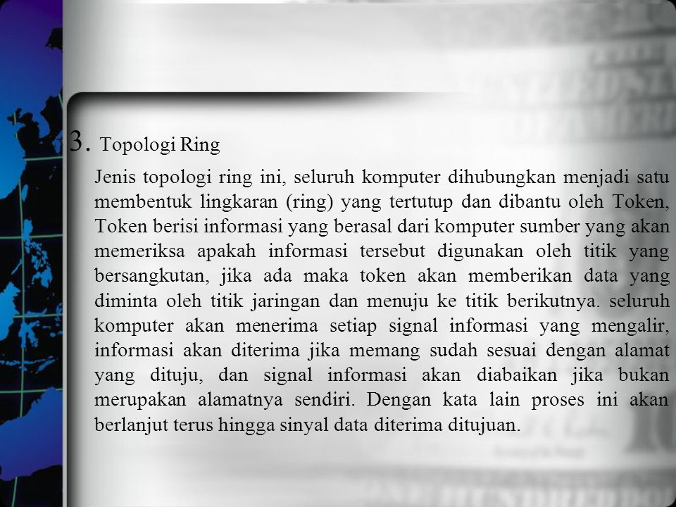 3. Topologi Ring Jenis topologi ring ini, seluruh komputer dihubungkan menjadi satu membentuk lingkaran (ring) yang tertutup dan dibantu oleh Token, T