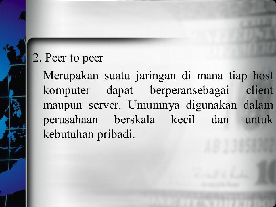 2. Peer to peer Merupakan suatu jaringan di mana tiap host komputer dapat berperansebagai client maupun server. Umumnya digunakan dalam perusahaan ber