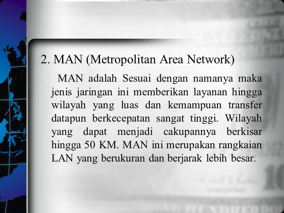 2. MAN (Metropolitan Area Network) MAN adalah Sesuai dengan namanya maka jenis jaringan ini memberikan layanan hingga wilayah yang luas dan kemampuan
