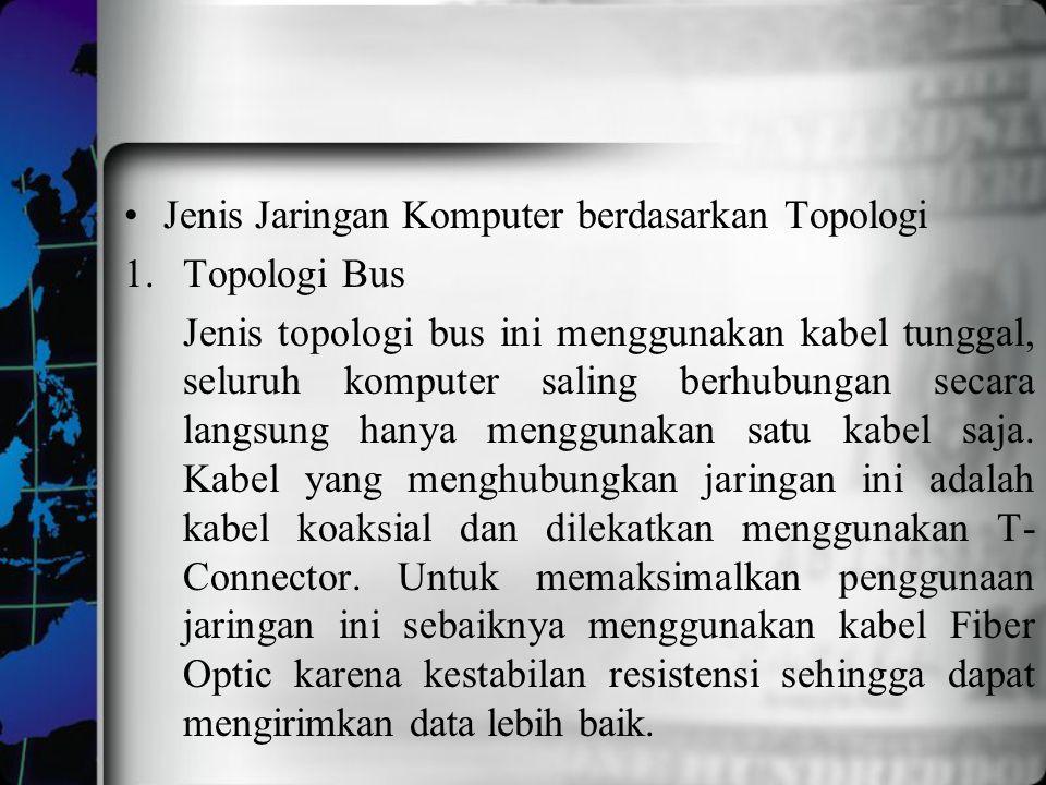 Jenis Jaringan Komputer berdasarkan Topologi 1.Topologi Bus Jenis topologi bus ini menggunakan kabel tunggal, seluruh komputer saling berhubungan seca