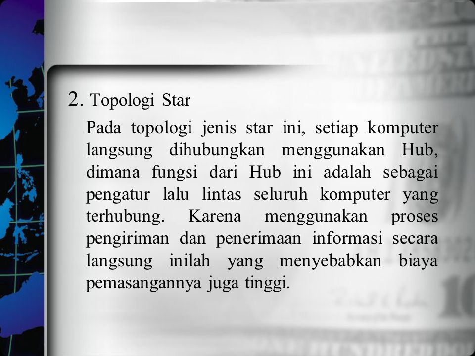 2. Topologi Star Pada topologi jenis star ini, setiap komputer langsung dihubungkan menggunakan Hub, dimana fungsi dari Hub ini adalah sebagai pengatu