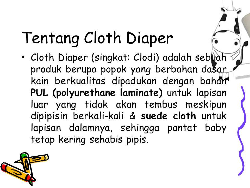 Tentang Cloth Diaper Cloth Diaper (singkat: Clodi) adalah sebuah produk berupa popok yang berbahan dasar kain berkualitas dipadukan dengan bahan PUL (polyurethane laminate) untuk lapisan luar yang tidak akan tembus meskipun dipipisin berkali-kali & suede cloth untuk lapisan dalamnya, sehingga pantat baby tetap kering sehabis pipis.