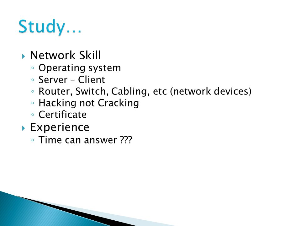  Network Skill ◦ Operating system ◦ Server – Client ◦ Router, Switch, Cabling, etc (network devices) ◦ Hacking not Cracking ◦ Certificate  Experience ◦ Time can answer ???