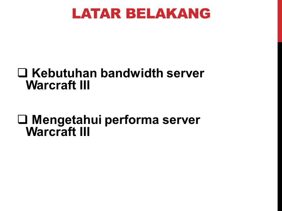 LATAR BELAKANG  Kebutuhan bandwidth server Warcraft III  Mengetahui performa server Warcraft III