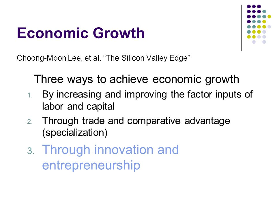 "Economic Growth Choong-Moon Lee, et al. ""The Silicon Valley Edge"" Three ways to achieve economic growth 1. By increasing and improving the factor inpu"