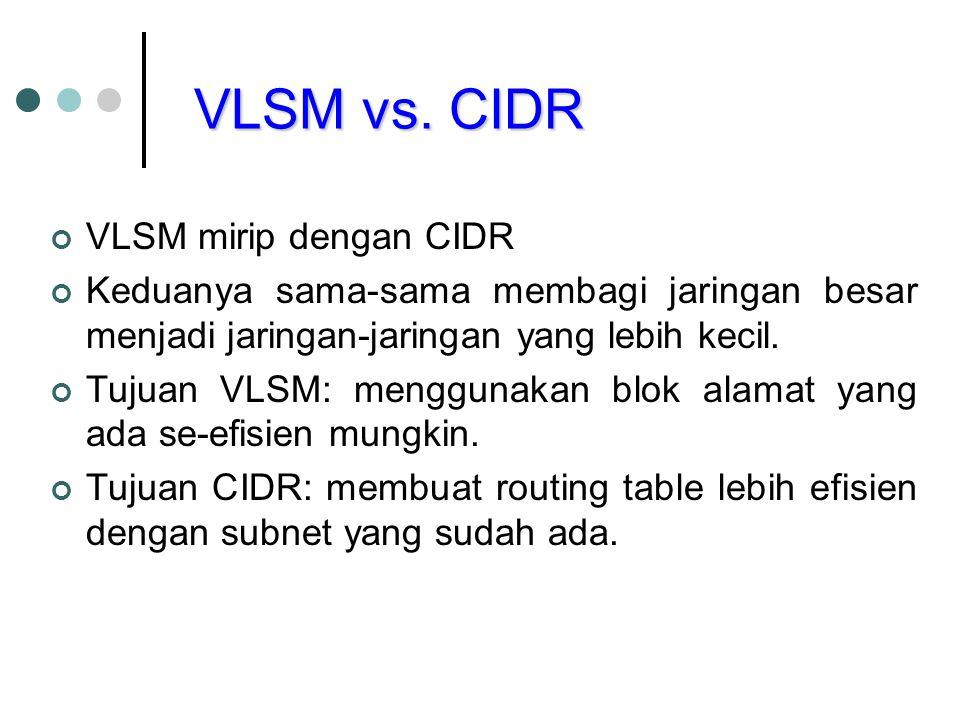 VLSM mirip dengan CIDR Keduanya sama-sama membagi jaringan besar menjadi jaringan-jaringan yang lebih kecil. Tujuan VLSM: menggunakan blok alamat yang