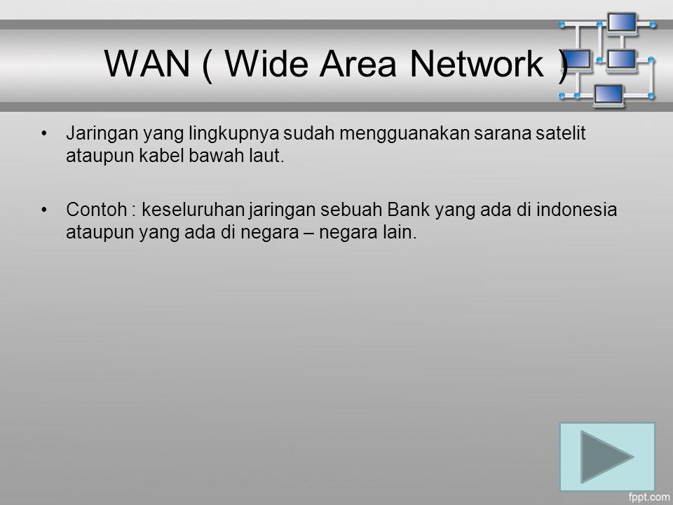 WAN ( Wide Area Network ) Jaringan yang lingkupnya sudah mengguanakan sarana satelit ataupun kabel bawah laut. Contoh : keseluruhan jaringan sebuah Ba