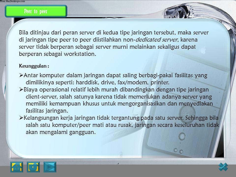Client-Server Kelemahan :  Biaya operasional relatif lebih mahal.  Diperlukan adanya satu komputer khusus yang berkemampuan lebih untuk ditugaskan s