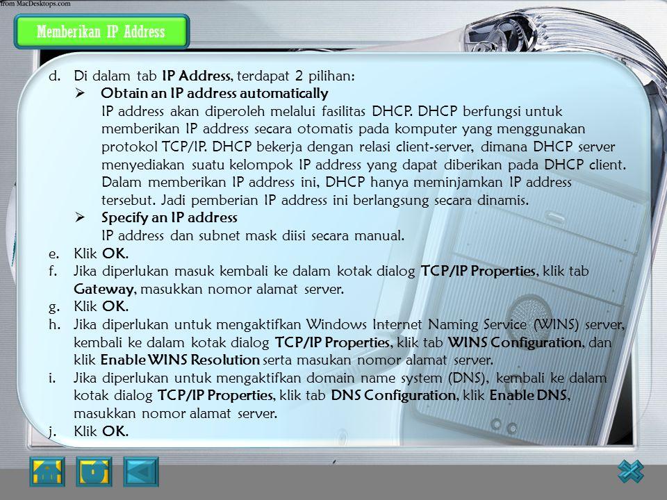 Memberikan IP Address IP address dan subnet mask dapat diberikan secara otomatis menggunakan Dynamic Host Configuration Protocol (DHCP) atau diisi sec
