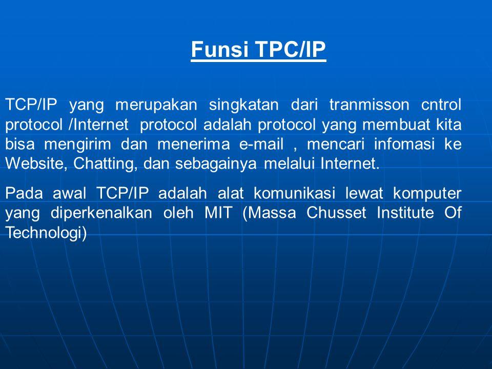 Funsi TPC/IP TCP/IP yang merupakan singkatan dari tranmisson cntrol protocol /Internet protocol adalah protocol yang membuat kita bisa mengirim dan menerima e-mail, mencari infomasi ke Website, Chatting, dan sebagainya melalui Internet.