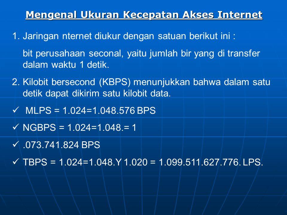 Mengenal Ukuran Kecepatan Akses Internet 1.Jaringan nternet diukur dengan satuan berikut ini : bit perusahaan seconal, yaitu jumlah bir yang di transfer dalam waktu 1 detik.