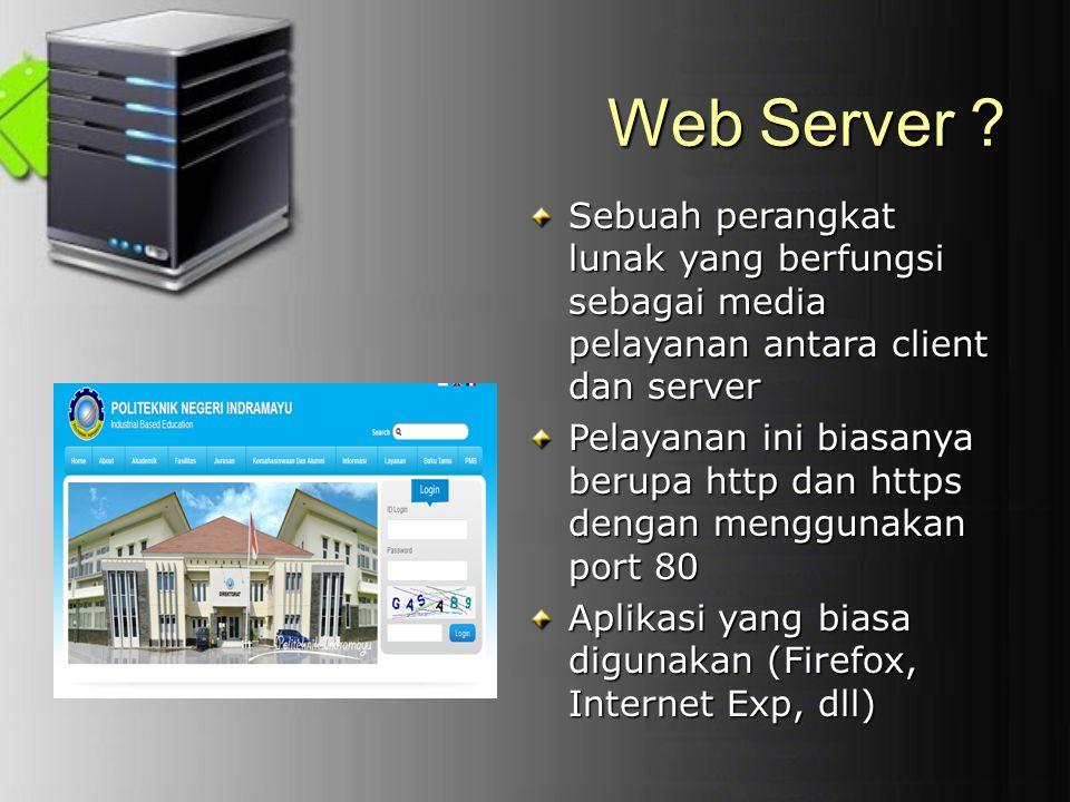Web Server ? Sebuah perangkat lunak yang berfungsi sebagai media pelayanan antara client dan server Pelayanan ini biasanya berupa http dan https denga