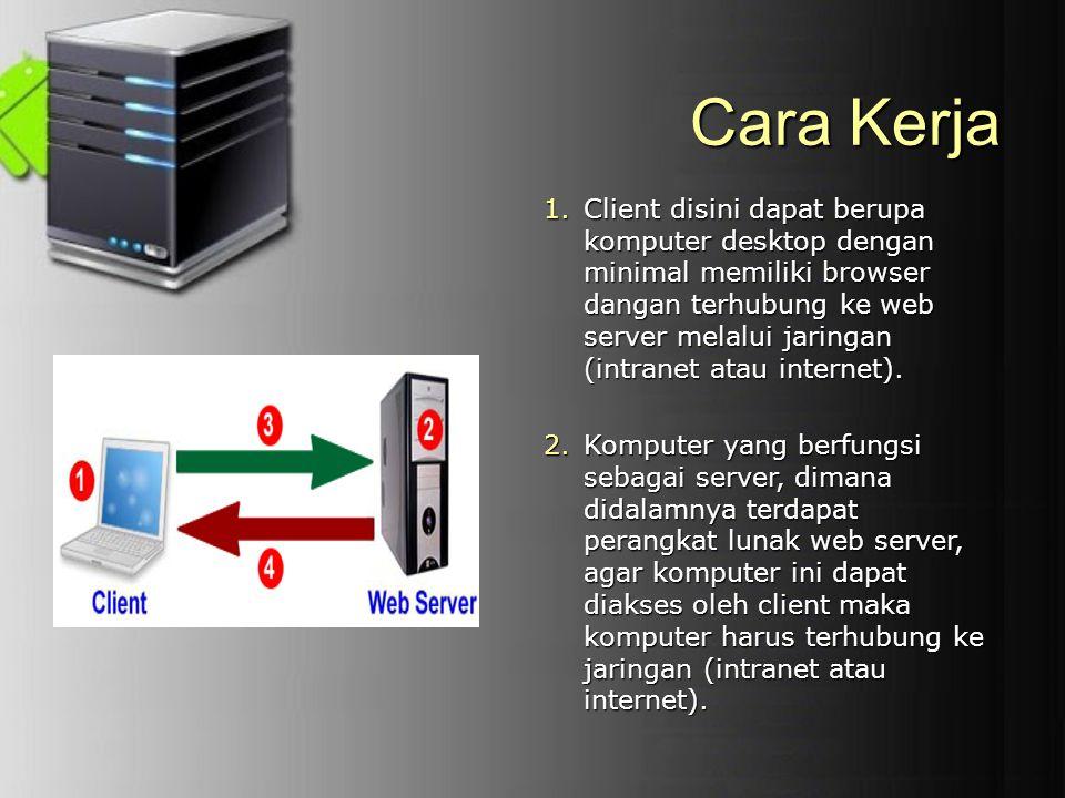 Cara Kerja 1.Client disini dapat berupa komputer desktop dengan minimal memiliki browser dangan terhubung ke web server melalui jaringan (intranet ata
