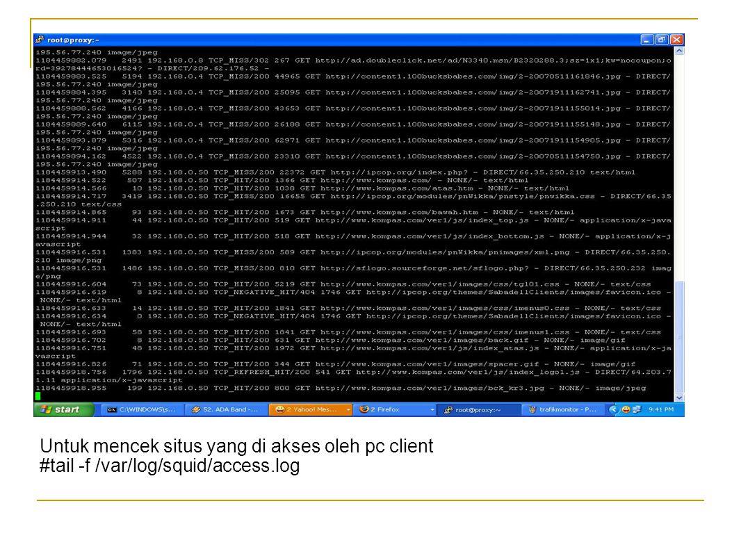 Untuk mencek situs yang di akses oleh pc client #tail -f /var/log/squid/access.log