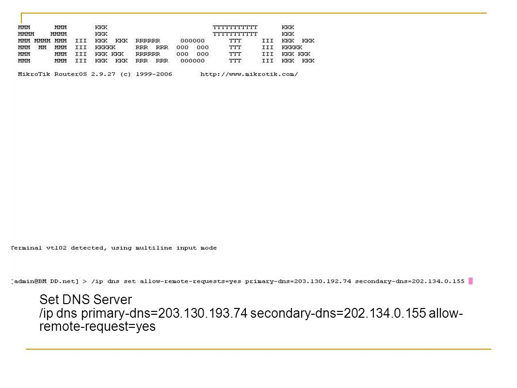 Set DNS Server /ip dns primary-dns=203.130.193.74 secondary-dns=202.134.0.155 allow- remote-request=yes