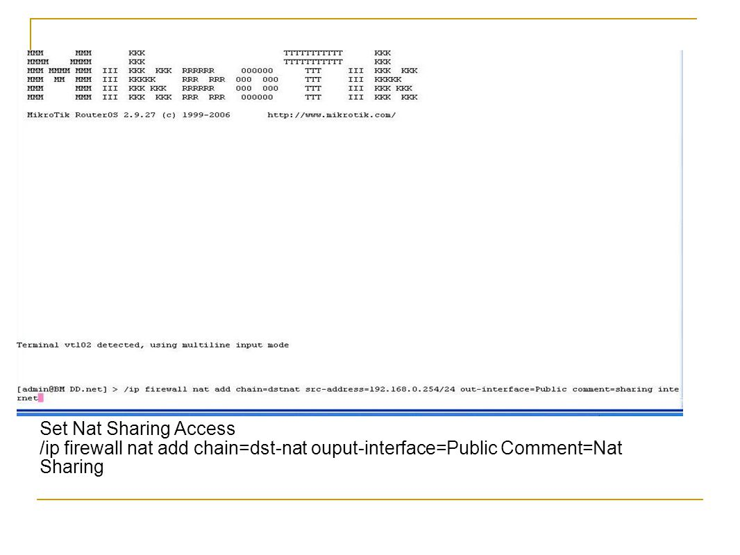 Set Nat Sharing Access /ip firewall nat add chain=dst-nat ouput-interface=Public Comment=Nat Sharing