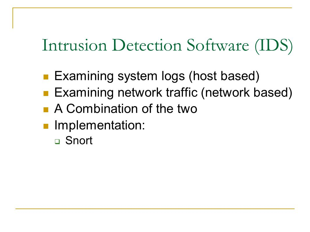 Intrusion Detection Software (IDS) ‏ Examining system logs (host based)‏ Examining network traffic (network based)‏ A Combination of the two Implementation:  Snort