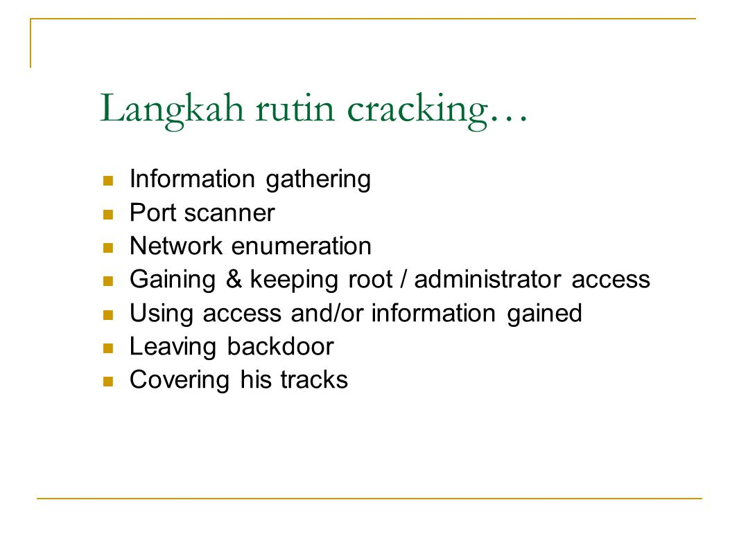 Langkah rutin cracking… Information gathering Port scanner Network enumeration Gaining & keeping root / administrator access Using access and/or information gained Leaving backdoor Covering his tracks