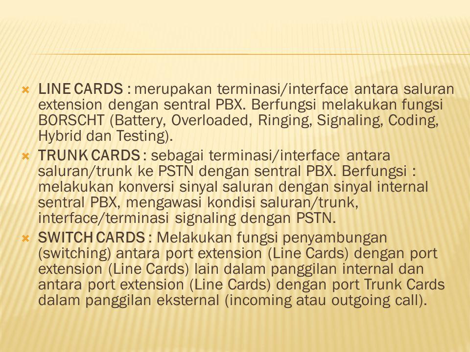 LINE CARDS : merupakan terminasi/interface antara saluran extension dengan sentral PBX. Berfungsi melakukan fungsi BORSCHT (Battery, Overloaded, Rin