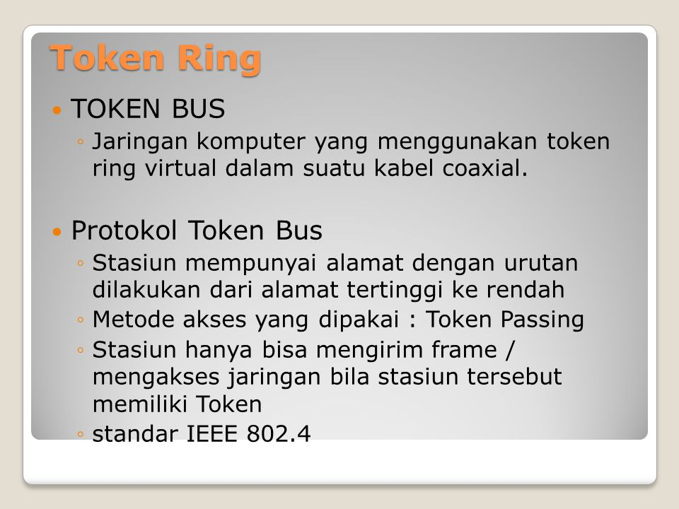 Token Ring TOKEN BUS ◦Jaringan komputer yang menggunakan token ring virtual dalam suatu kabel coaxial. Protokol Token Bus ◦Stasiun mempunyai alamat de