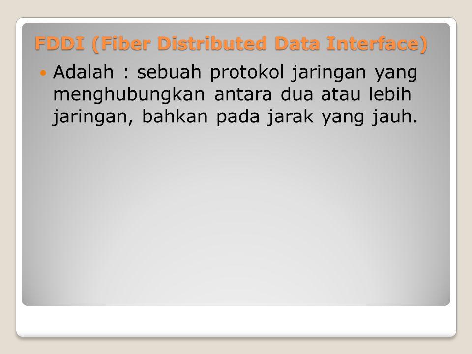 FDDI (Fiber Distributed Data Interface) Adalah : sebuah protokol jaringan yang menghubungkan antara dua atau lebih jaringan, bahkan pada jarak yang ja
