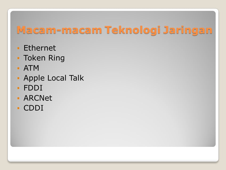 Macam-macam Teknologi Jaringan  Ethernet  Token Ring  ATM  Apple Local Talk  FDDI  ARCNet  CDDI