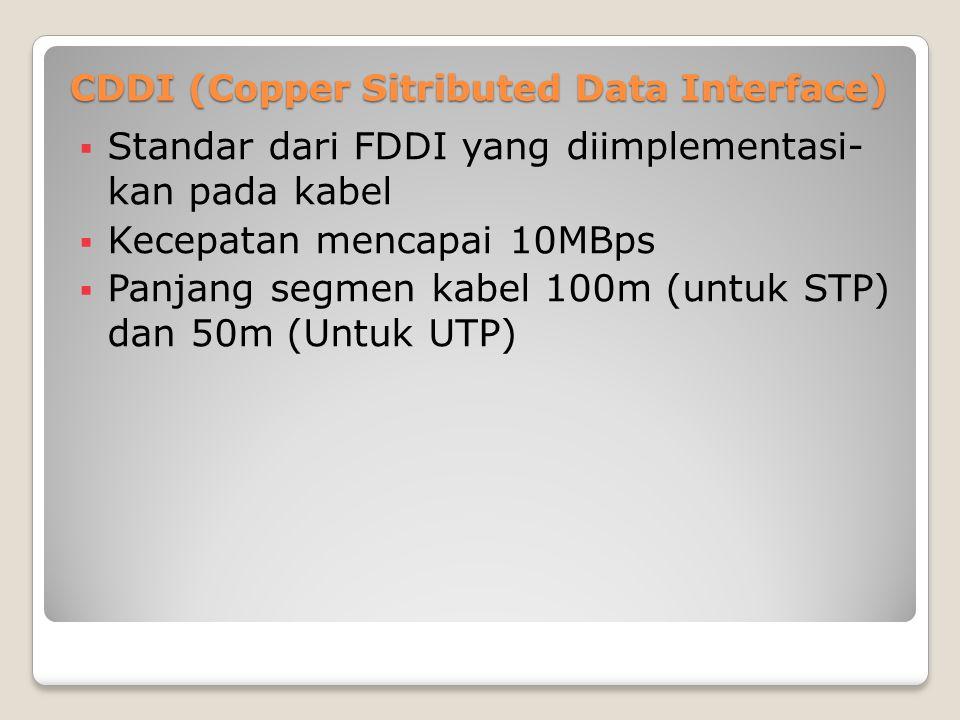 CDDI (Copper Sitributed Data Interface)  Standar dari FDDI yang diimplementasi- kan pada kabel  Kecepatan mencapai 10MBps  Panjang segmen kabel 100