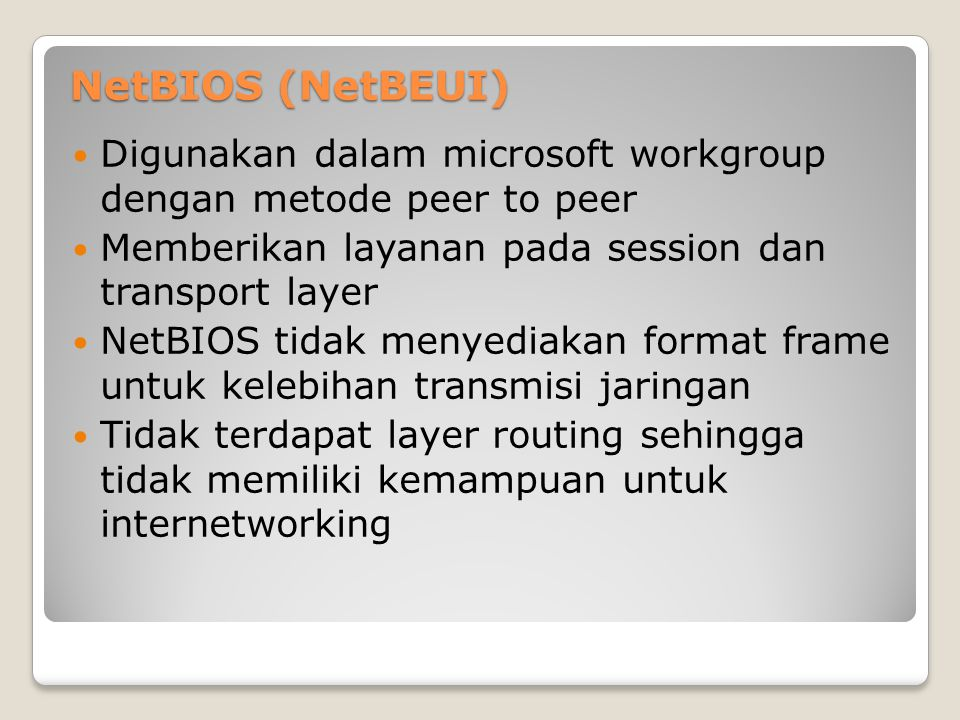 NetBIOS (NetBEUI) Digunakan dalam microsoft workgroup dengan metode peer to peer Memberikan layanan pada session dan transport layer NetBIOS tidak men