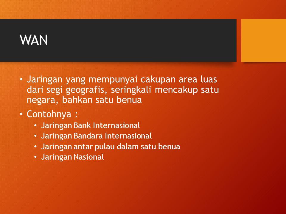 WAN Jaringan yang mempunyai cakupan area luas dari segi geografis, seringkali mencakup satu negara, bahkan satu benua Contohnya : Jaringan Bank Internasional Jaringan Bandara Internasional Jaringan antar pulau dalam satu benua Jaringan Nasional