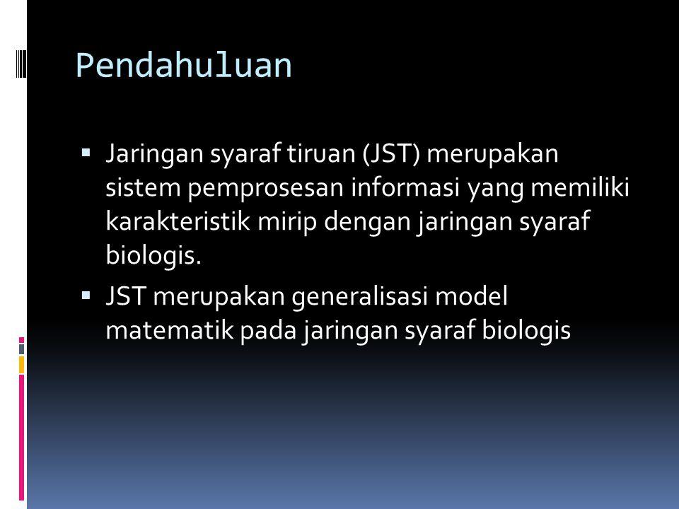 Pendahuluan  Jaringan syaraf tiruan (JST) merupakan sistem pemprosesan informasi yang memiliki karakteristik mirip dengan jaringan syaraf biologis. 