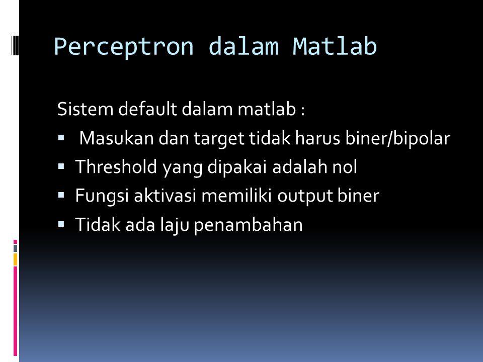 Perceptron dalam Matlab Sistem default dalam matlab :  Masukan dan target tidak harus biner/bipolar  Threshold yang dipakai adalah nol  Fungsi aktivasi memiliki output biner  Tidak ada laju penambahan