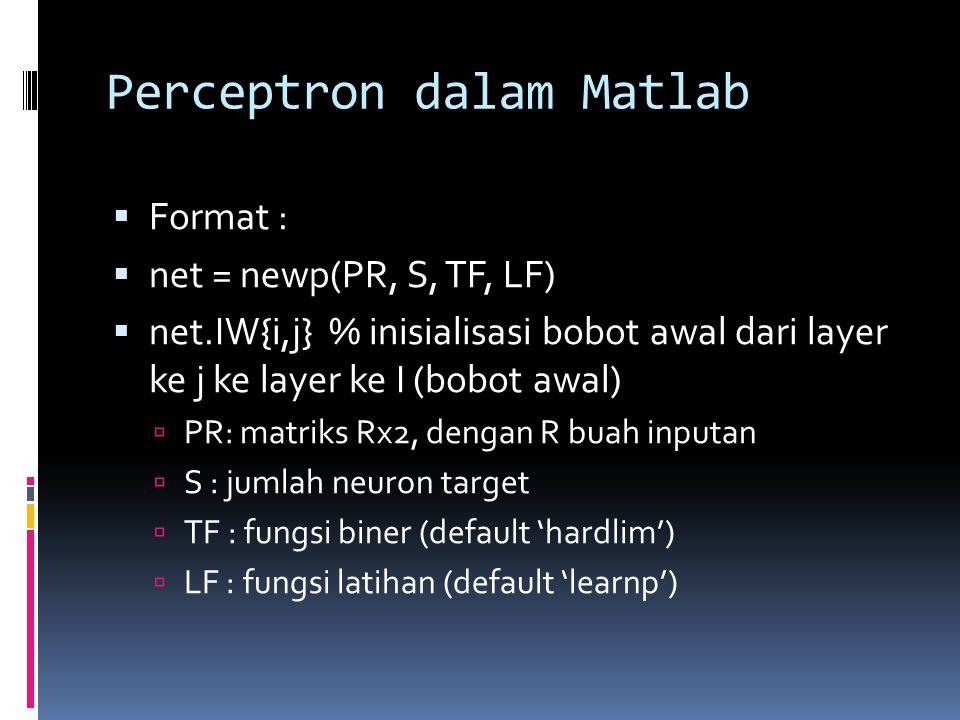 Perceptron dalam Matlab  Format :  net = newp(PR, S, TF, LF)  net.IW{i,j} % inisialisasi bobot awal dari layer ke j ke layer ke I (bobot awal)  PR: matriks Rx2, dengan R buah inputan  S : jumlah neuron target  TF : fungsi biner (default 'hardlim')  LF : fungsi latihan (default 'learnp')