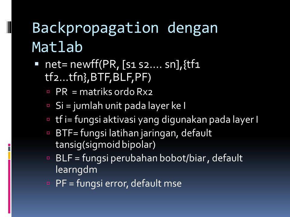 Backpropagation dengan Matlab  net= newff(PR, [s1 s2…. sn],{tf1 tf2…tfn},BTF,BLF,PF)  PR = matriks ordo Rx2  Si = jumlah unit pada layer ke I  tf