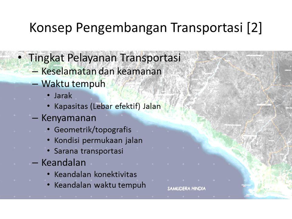 Konsep Pengembangan Transportasi [2] Tingkat Pelayanan Transportasi – Keselamatan dan keamanan – Waktu tempuh Jarak Kapasitas (Lebar efektif) Jalan –