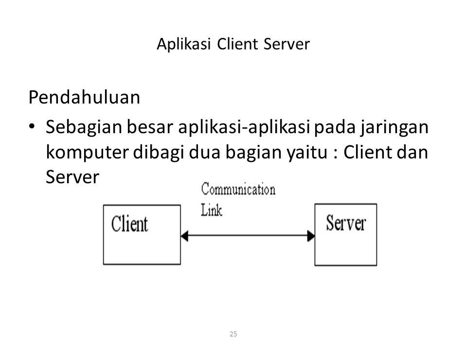 25 Aplikasi Client Server Pendahuluan Sebagian besar aplikasi-aplikasi pada jaringan komputer dibagi dua bagian yaitu : Client dan Server