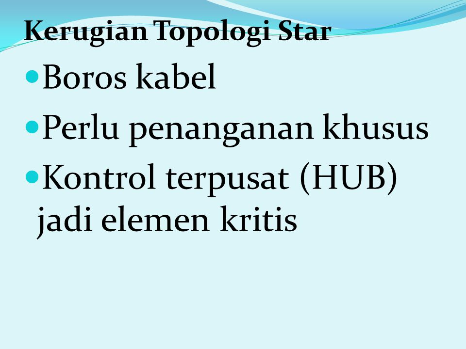 Kerugian Topologi Star Boros kabel Perlu penanganan khusus Kontrol terpusat (HUB) jadi elemen kritis