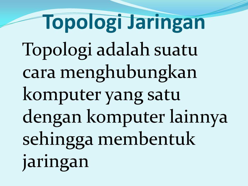 Topologi Jaringan Topologi adalah suatu cara menghubungkan komputer yang satu dengan komputer lainnya sehingga membentuk jaringan