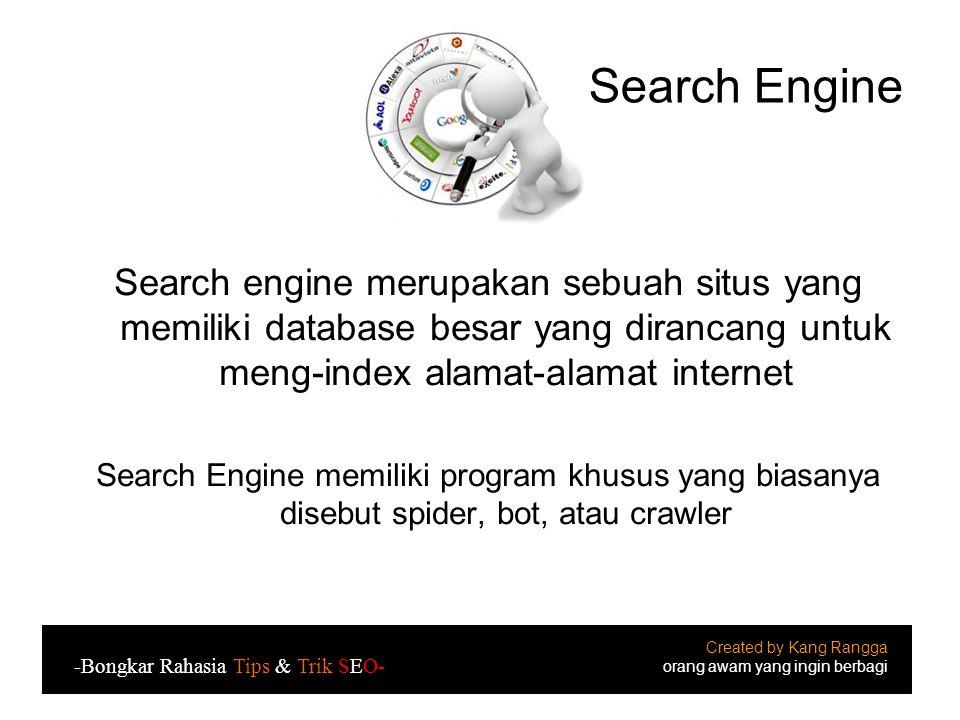 Search Engine Search engine merupakan sebuah situs yang memiliki database besar yang dirancang untuk meng-index alamat-alamat internet Search Engine memiliki program khusus yang biasanya disebut spider, bot, atau crawler Created by Kang Rangga orang awam yang ingin berbagi -Bongkar Rahasia Tips & Trik SEO-