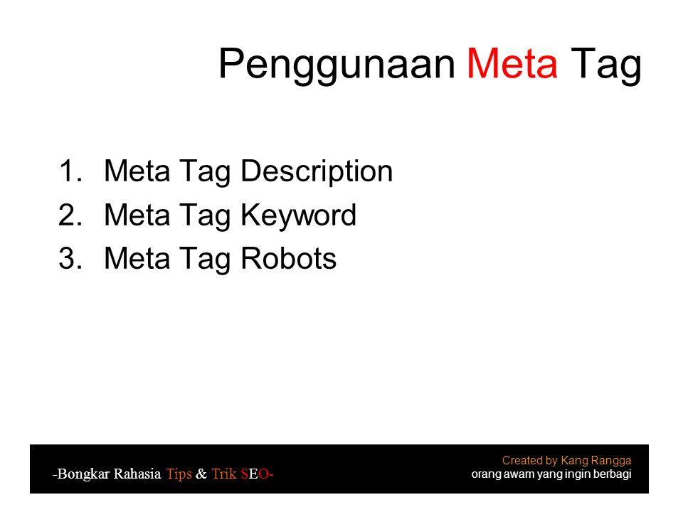Penggunaan Meta Tag 1.Meta Tag Description 2.Meta Tag Keyword 3.Meta Tag Robots Created by Kang Rangga orang awam yang ingin berbagi -Bongkar Rahasia Tips & Trik SEO-