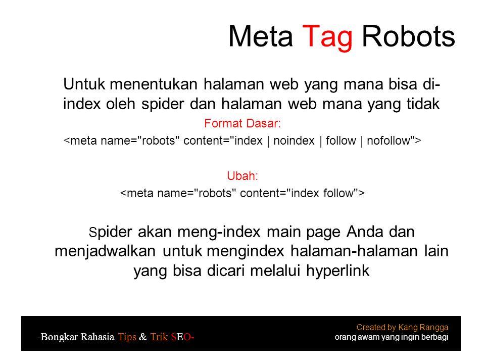 Meta Tag Robots Untuk menentukan halaman web yang mana bisa di- index oleh spider dan halaman web mana yang tidak Format Dasar: Ubah: S pider akan meng-index main page Anda dan menjadwalkan untuk mengindex halaman-halaman lain yang bisa dicari melalui hyperlink Created by Kang Rangga orang awam yang ingin berbagi -Bongkar Rahasia Tips & Trik SEO-