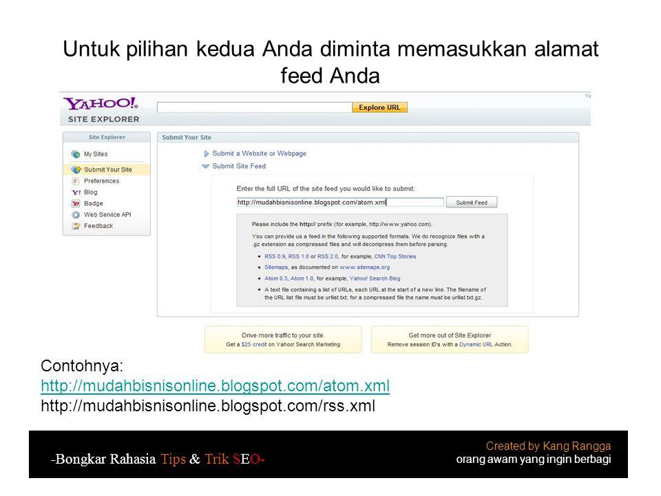 Untuk pilihan kedua Anda diminta memasukkan alamat feed Anda Created by Kang Rangga orang awam yang ingin berbagi -Bongkar Rahasia Tips & Trik SEO- Contohnya: http://mudahbisnisonline.blogspot.com/atom.xml http://mudahbisnisonline.blogspot.com/rss.xml