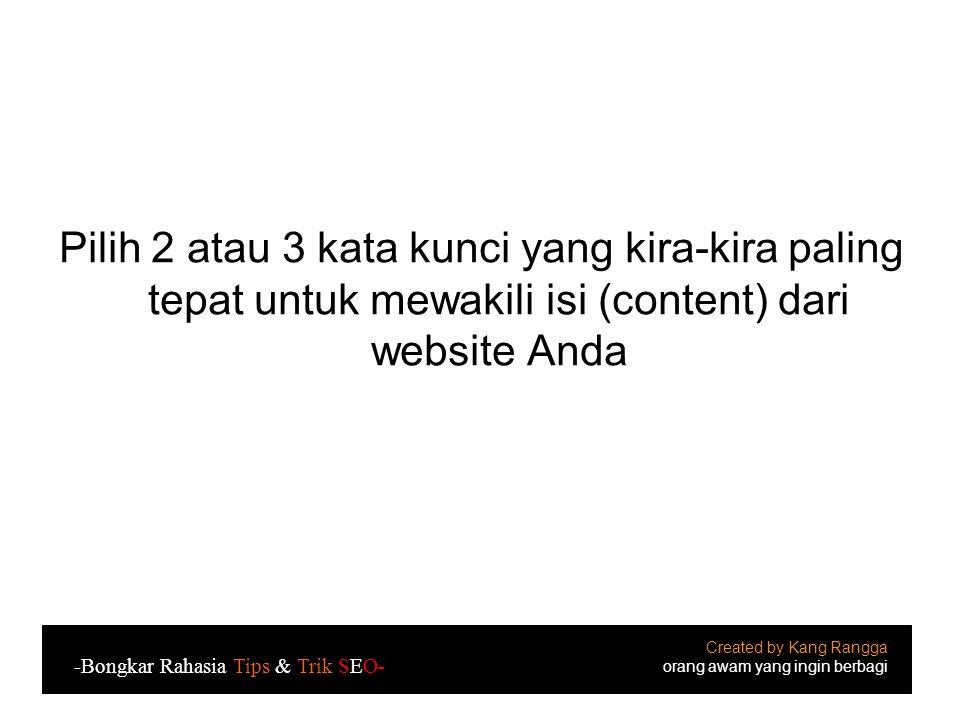 Pilih 2 atau 3 kata kunci yang kira-kira paling tepat untuk mewakili isi (content) dari website Anda Created by Kang Rangga orang awam yang ingin berbagi -Bongkar Rahasia Tips & Trik SEO-