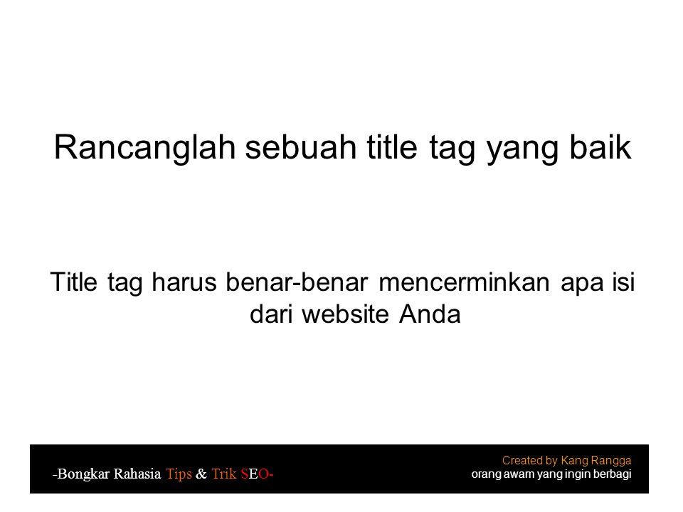 Rancanglah sebuah title tag yang baik Title tag harus benar-benar mencerminkan apa isi dari website Anda Created by Kang Rangga orang awam yang ingin berbagi -Bongkar Rahasia Tips & Trik SEO-