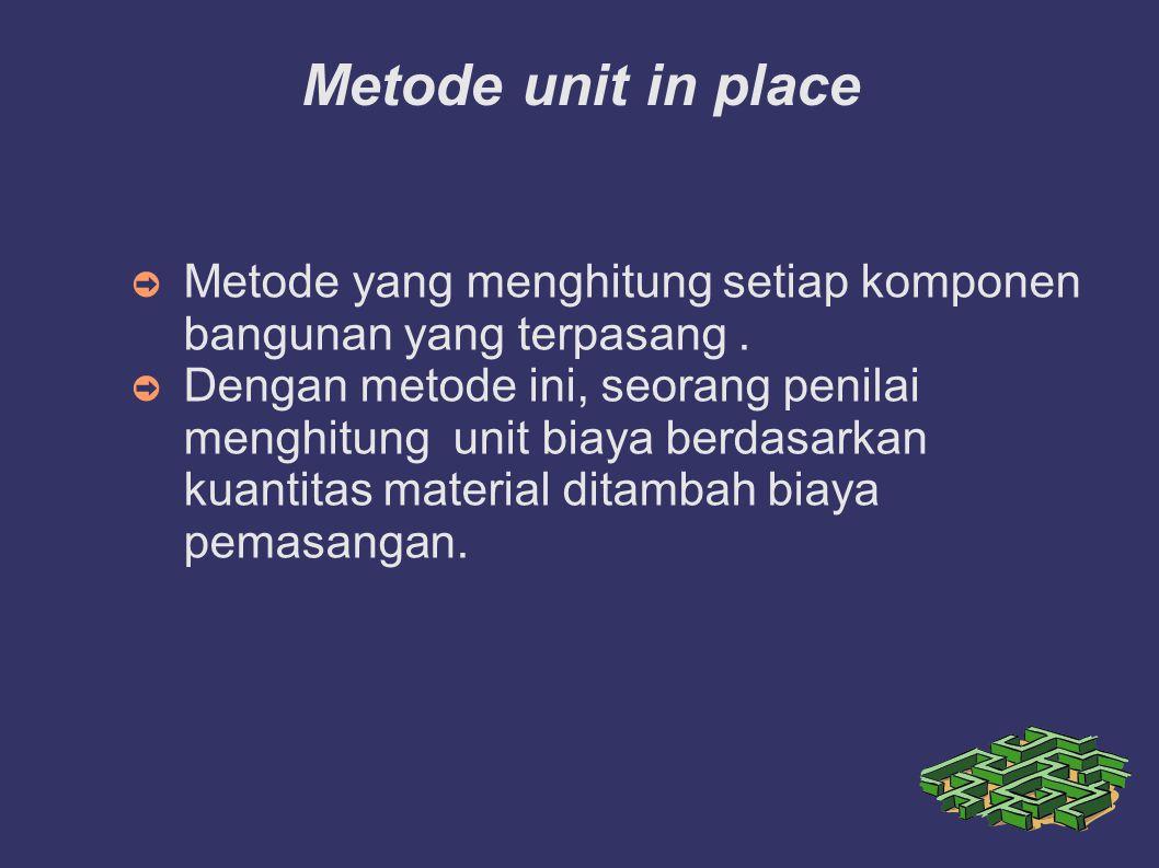 Metode unit in place ➲ Metode yang menghitung setiap komponen bangunan yang terpasang. ➲ Dengan metode ini, seorang penilai menghitung unit biaya berd