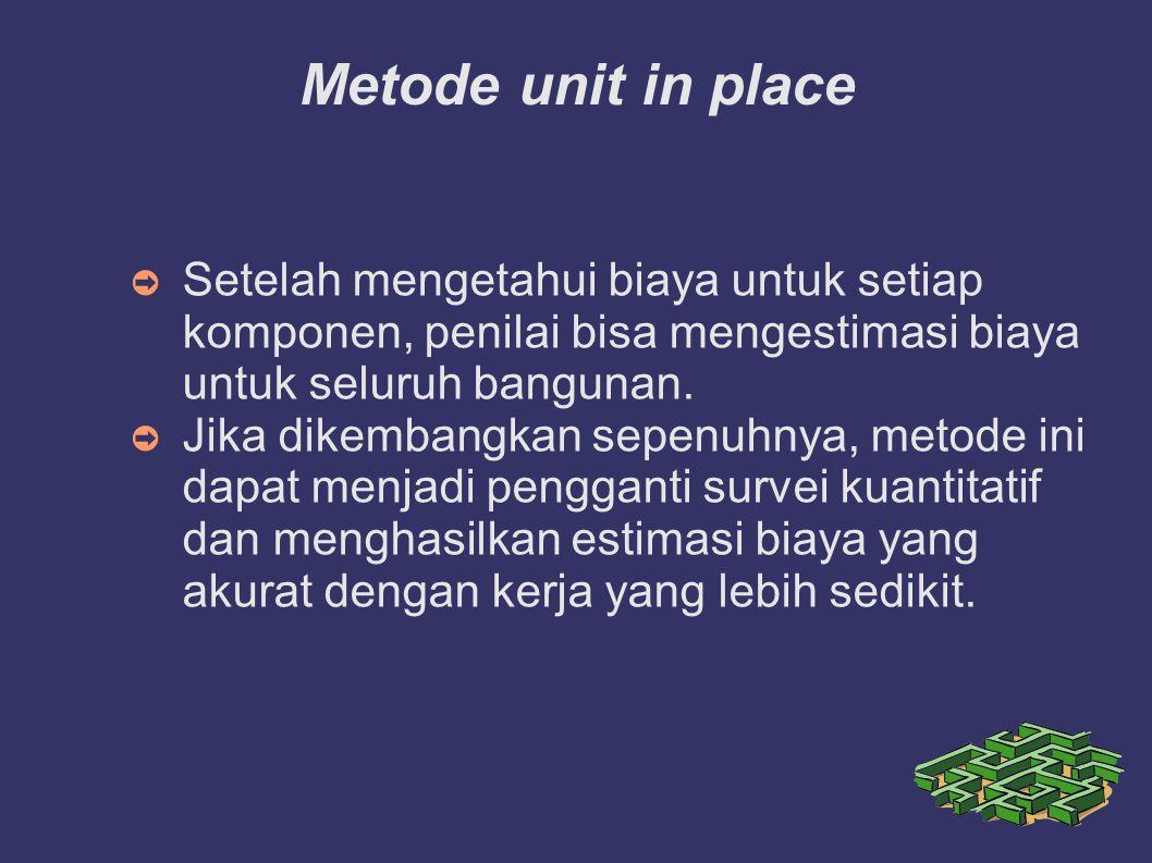 Metode unit in place ➲ Setelah mengetahui biaya untuk setiap komponen, penilai bisa mengestimasi biaya untuk seluruh bangunan. ➲ Jika dikembangkan sep