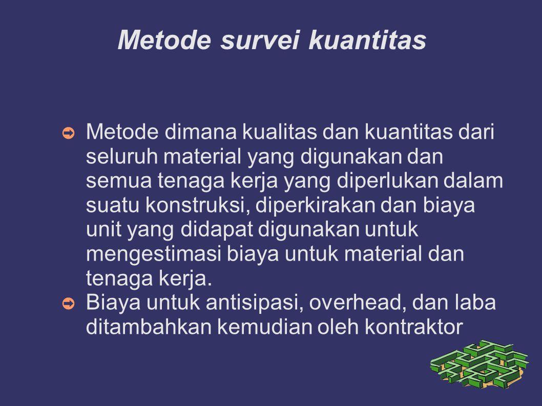 Metode survei kuantitas ➲ Metode dimana kualitas dan kuantitas dari seluruh material yang digunakan dan semua tenaga kerja yang diperlukan dalam suatu
