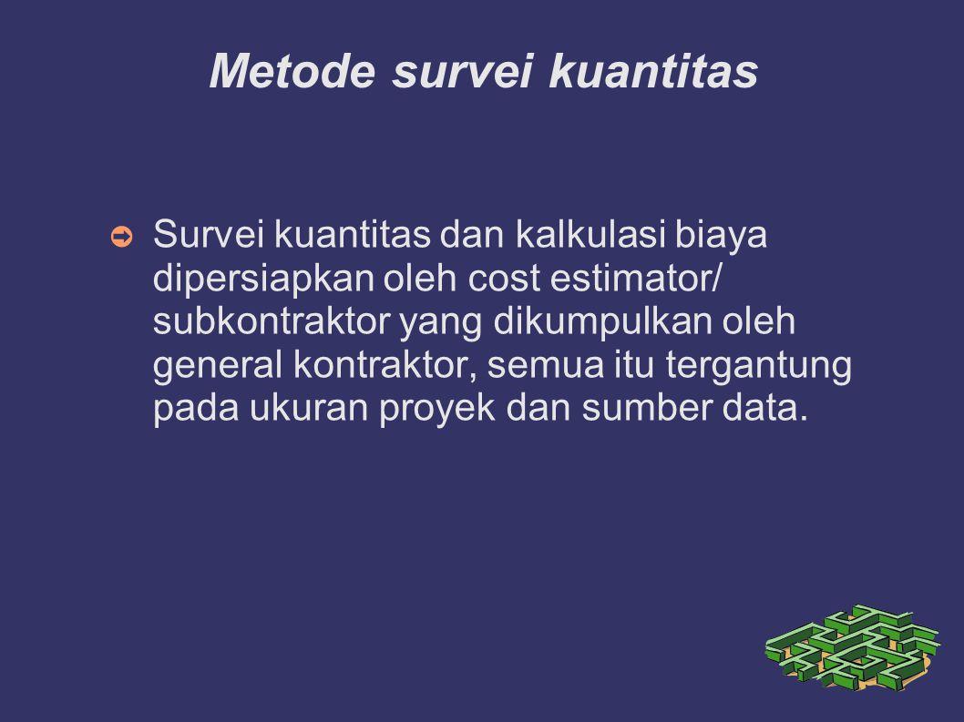 Metode survei kuantitas ➲ Survei kuantitas dan kalkulasi biaya dipersiapkan oleh cost estimator/ subkontraktor yang dikumpulkan oleh general kontraktor, semua itu tergantung pada ukuran proyek dan sumber data.